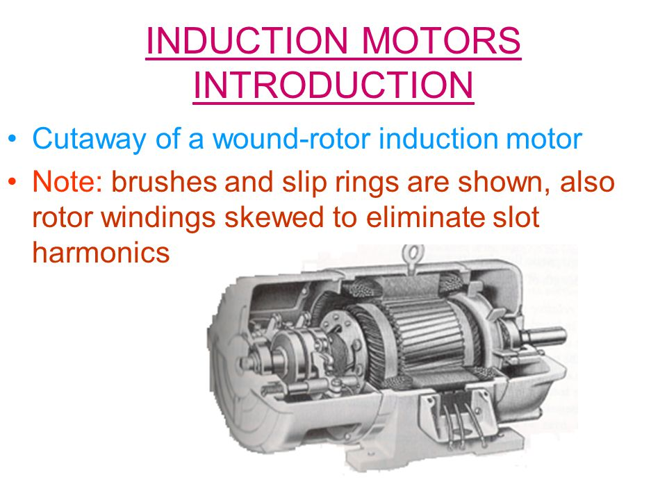 INDUCTION MOTORS INTRODUCTION Cutaway of a wound-rotor induction motor Note: brushes and slip rings are shown, also rotor windings skewed to eliminate slot harmonics