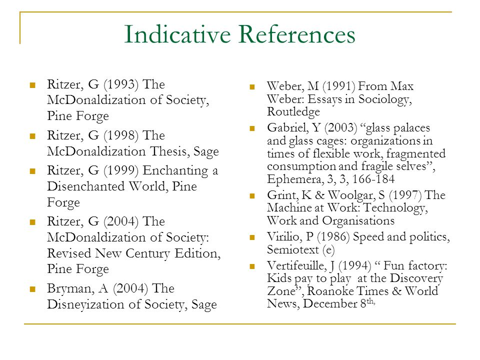 Indicative References Ritzer, G (1993) The McDonaldization of Society, Pine Forge Ritzer, G (1998) The McDonaldization Thesis, Sage Ritzer, G (1999) Enchanting a Disenchanted World, Pine Forge Ritzer, G (2004) The McDonaldization of Society: Revised New Century Edition, Pine Forge Bryman, A (2004) The Disneyization of Society, Sage Weber, M (1991) From Max Weber: Essays in Sociology, Routledge Gabriel, Y (2003) glass palaces and glass cages: organizations in times of flexible work, fragmented consumption and fragile selves , Ephemera, 3, 3, 166-184 Grint, K & Woolgar, S (1997) The Machine at Work: Technology, Work and Organisations Virilio, P (1986) Speed and politics, Semiotext (e) Vertifeuille, J (1994) Fun factory: Kids pay to play at the Discovery Zone , Roanoke Times & World News, December 8 th,