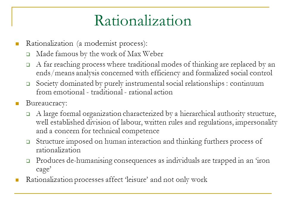 Rationalization Rationalization (a modernist process):  Made famous by the work of Max Weber  A far reaching process where traditional modes of thinking are replaced by an ends/means analysis concerned with efficiency and formalized social control  Society dominated by purely instrumental social relationships : continuum from emotional - traditional - rational action Bureaucracy:  A large formal organization characterized by a hierarchical authority structure, well established division of labour, written rules and regulations, impersonality and a concern for technical competence  Structure imposed on human interaction and thinking furthers process of rationalization  Produces de-humanising consequences as individuals are trapped in an 'iron cage' Rationalization processes affect 'leisure' and not only work