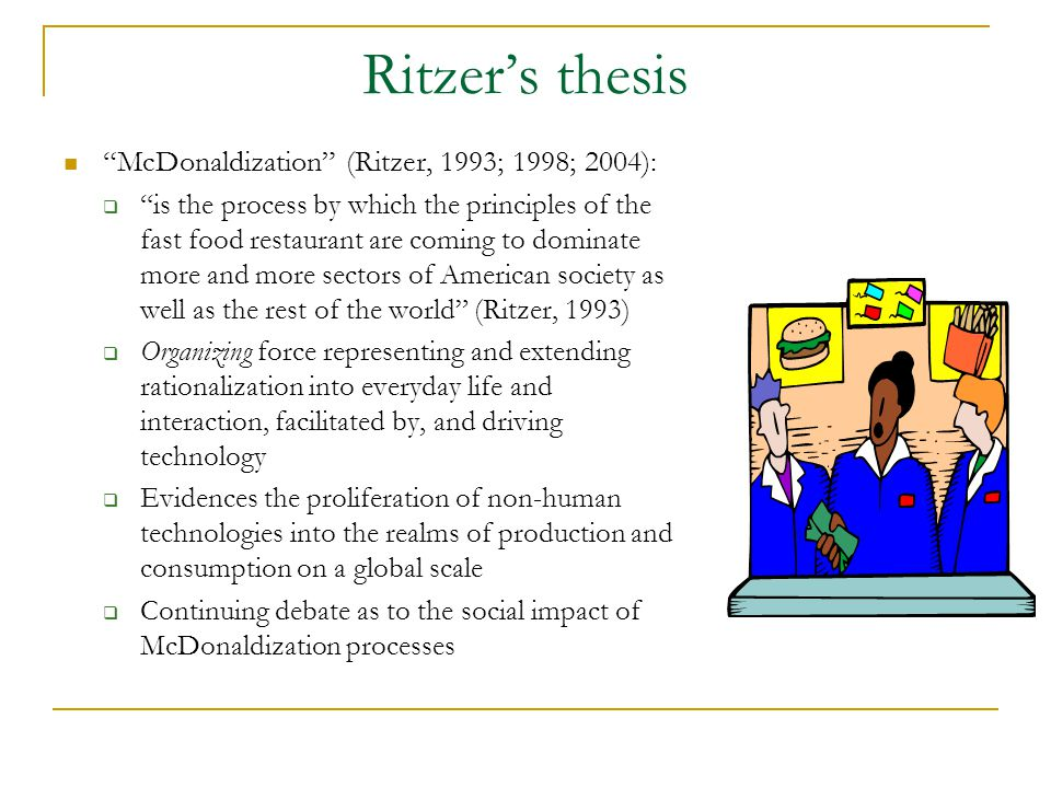 Ritzer's thesis McDonaldization (Ritzer, 1993; 1998; 2004):  is the process by which the principles of the fast food restaurant are coming to dominate more and more sectors of American society as well as the rest of the world (Ritzer, 1993)  Organizing force representing and extending rationalization into everyday life and interaction, facilitated by, and driving technology  Evidences the proliferation of non-human technologies into the realms of production and consumption on a global scale  Continuing debate as to the social impact of McDonaldization processes