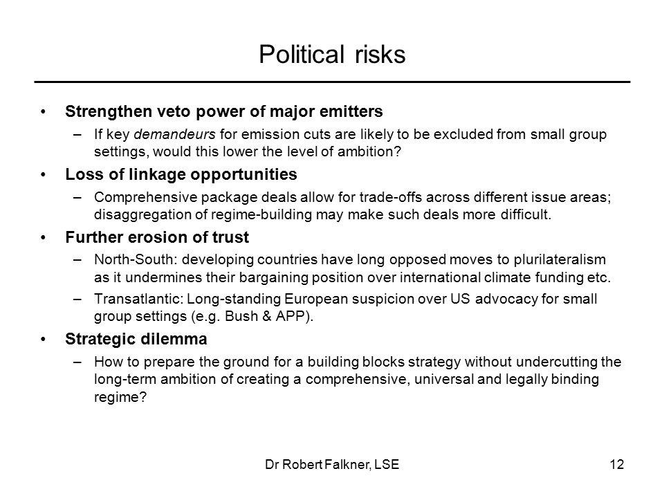 Dr Robert Falkner, LSE12 Political risks Strengthen veto power of major emitters –If key demandeurs for emission cuts are likely to be excluded from small group settings, would this lower the level of ambition.