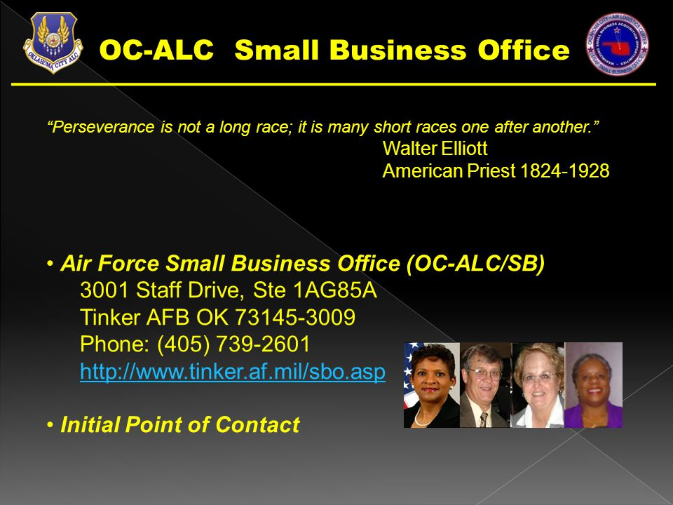 Perseverance is not a long race; it is many short races one after another. Walter Elliott American Priest 1824-1928 Air Force Small Business Office (OC-ALC/SB) 3001 Staff Drive, Ste 1AG85A Tinker AFB OK 73145-3009 Phone: (405) 739-2601 http://www.tinker.af.mil/sbo.asp Initial Point of Contact