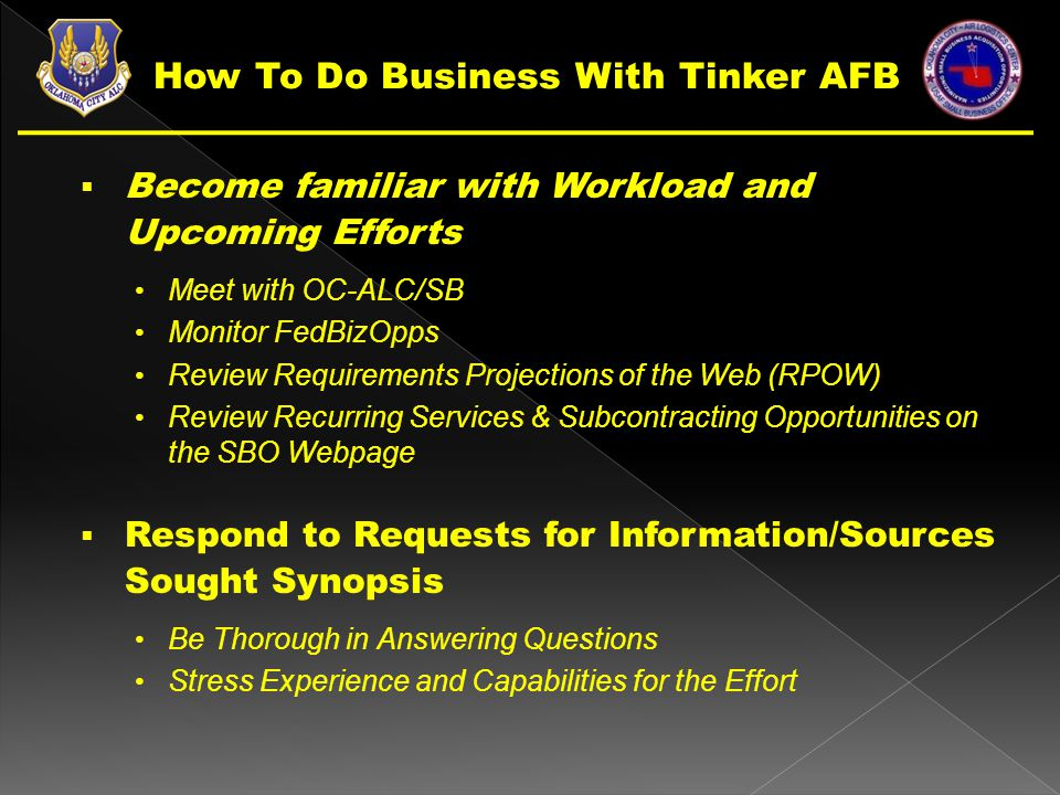  Become familiar with Workload and Upcoming Efforts Meet with OC-ALC/SB Monitor FedBizOpps Review Requirements Projections of the Web (RPOW) Review Recurring Services & Subcontracting Opportunities on the SBO Webpage  Respond to Requests for Information/Sources Sought Synopsis Be Thorough in Answering Questions Stress Experience and Capabilities for the Effort How To Do Business With Tinker AFB