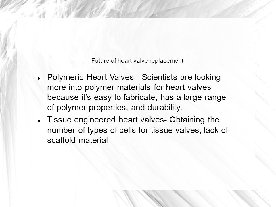Future of heart valve replacement Polymeric Heart Valves - Scientists are looking more into polymer materials for heart valves because it's easy to fabricate, has a large range of polymer properties, and durability.