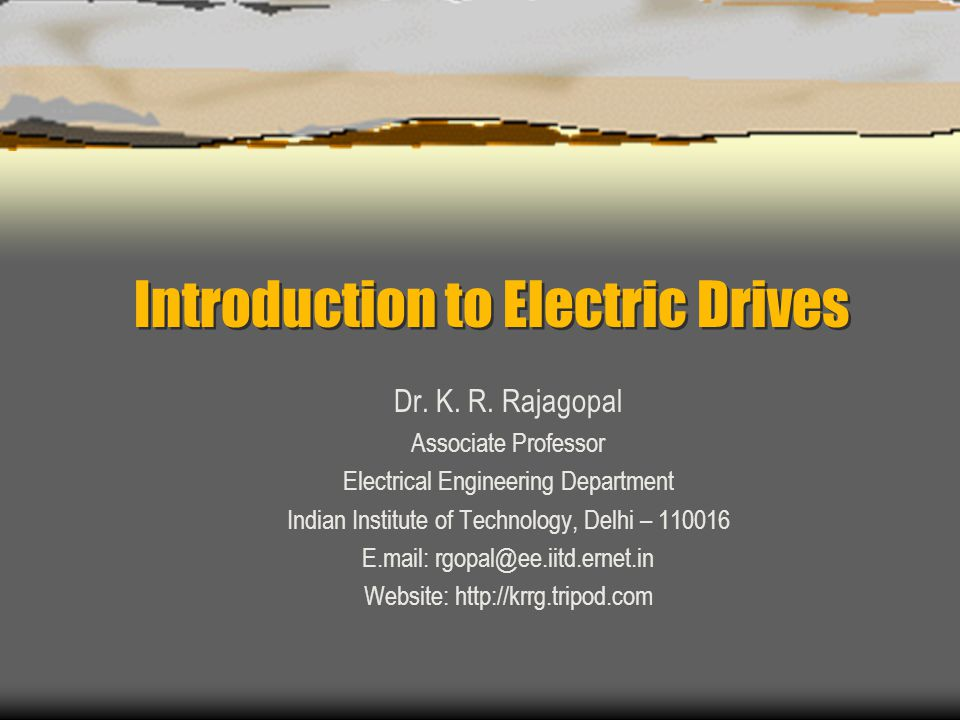 Introduction to Electric Drives Dr. K. R. Rajagopal Associate Professor Electrical Engineering Department Indian Institute of Technology, Delhi – 1100
