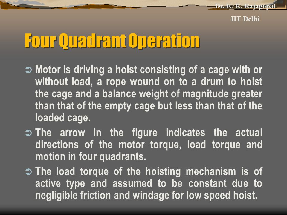 Four Quadrant Operation  Motor is driving a hoist consisting of a cage with or without load, a rope wound on to a drum to hoist the cage and a balance weight of magnitude greater than that of the empty cage but less than that of the loaded cage.