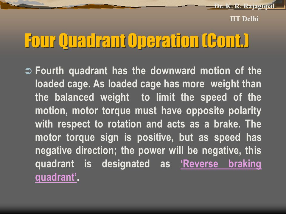 Four Quadrant Operation (Cont.)  Fourth quadrant has the downward motion of the loaded cage.