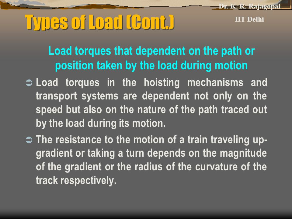 Types of Load (Cont.) Load torques that dependent on the path or position taken by the load during motion  Load torques in the hoisting mechanisms an