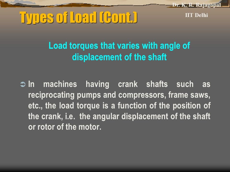 Types of Load (Cont.) Load torques that varies with angle of displacement of the shaft  In machines having crank shafts such as reciprocating pumps a