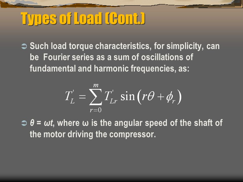 Types of Load (Cont.)  Such load torque characteristics, for simplicity, can be Fourier series as a sum of oscillations of fundamental and harmonic frequencies, as:  θ = ωt, where ω is the angular speed of the shaft of the motor driving the compressor.