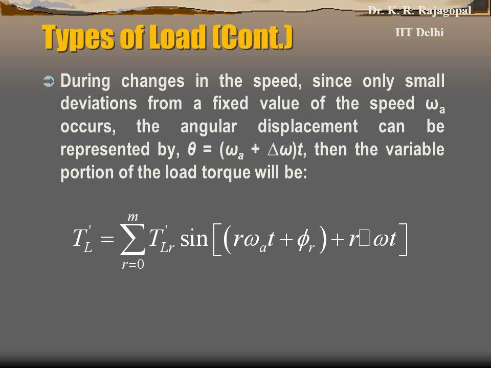 Types of Load (Cont.)  During changes in the speed, since only small deviations from a fixed value of the speed ω a occurs, the angular displacement can be represented by, θ = ( ω a + ∆ ω ) t, then the variable portion of the load torque will be: Dr.