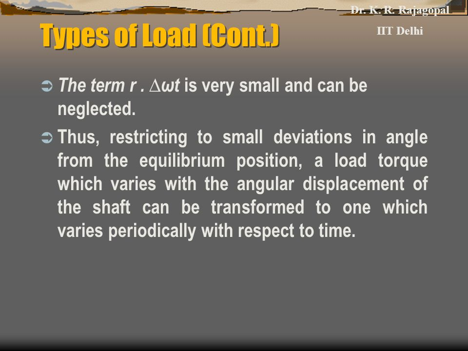Types of Load (Cont.)  The term r. ∆ωt is very small and can be neglected.  Thus, restricting to small deviations in angle from the equilibrium posi