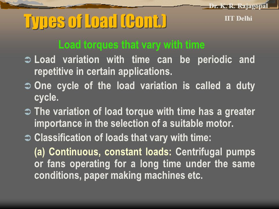 Types of Load (Cont.) Load torques that vary with time  Load variation with time can be periodic and repetitive in certain applications.  One cycle