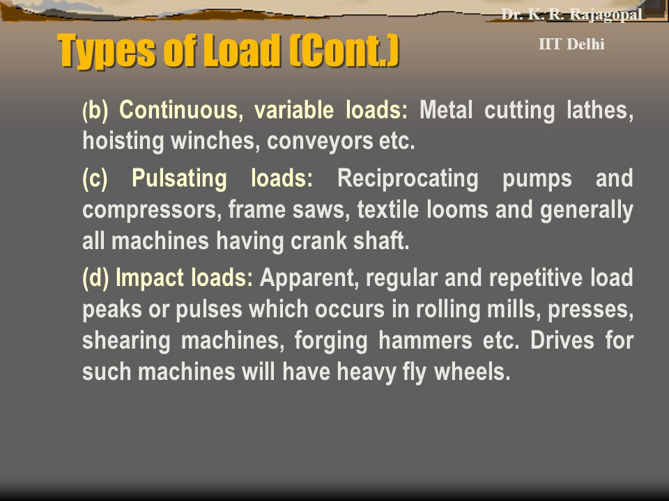 Types of Load (Cont.) ( b) Continuous, variable loads: Metal cutting lathes, hoisting winches, conveyors etc. (c) Pulsating loads: Reciprocating pumps