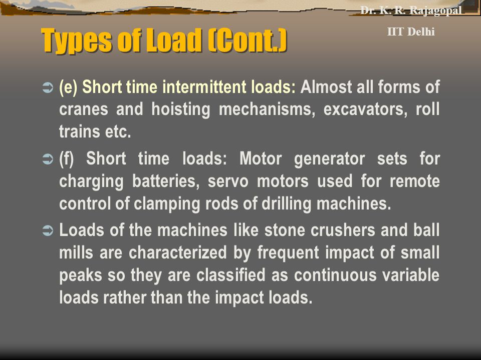 Types of Load (Cont.)  (e) Short time intermittent loads: Almost all forms of cranes and hoisting mechanisms, excavators, roll trains etc.  (f) Shor
