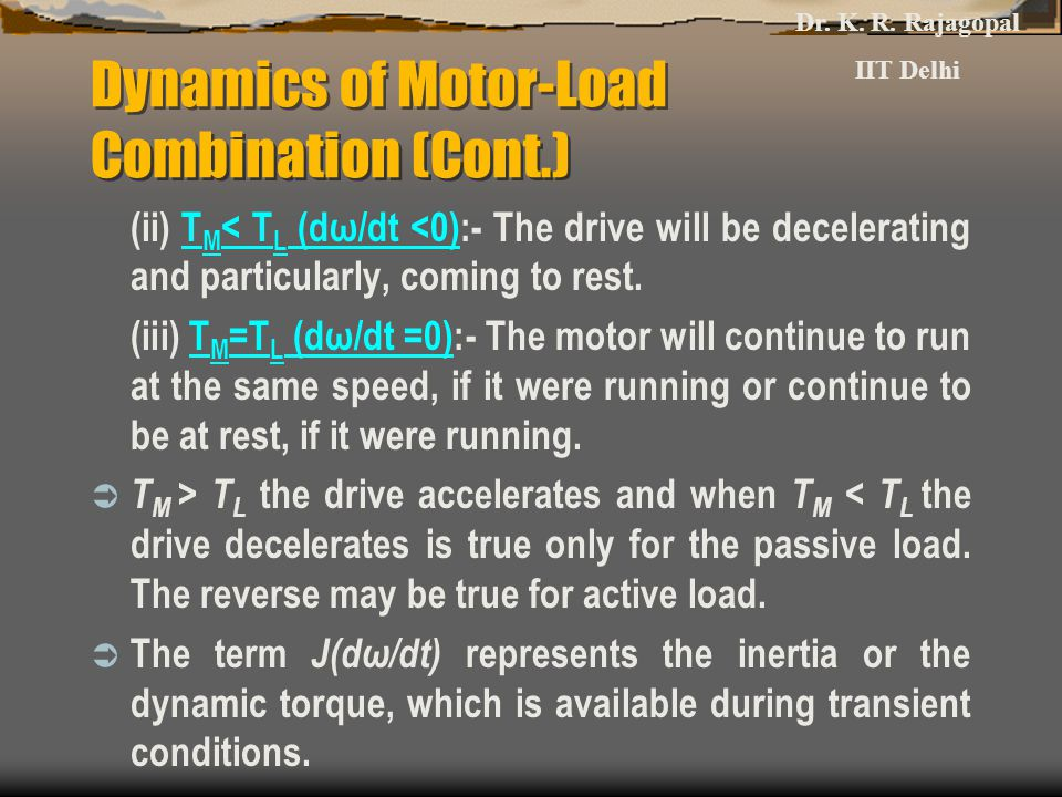 Dynamics of Motor-Load Combination (Cont.) (ii) T M < T L (dω/dt <0):- The drive will be decelerating and particularly, coming to rest. (iii) T M =T L