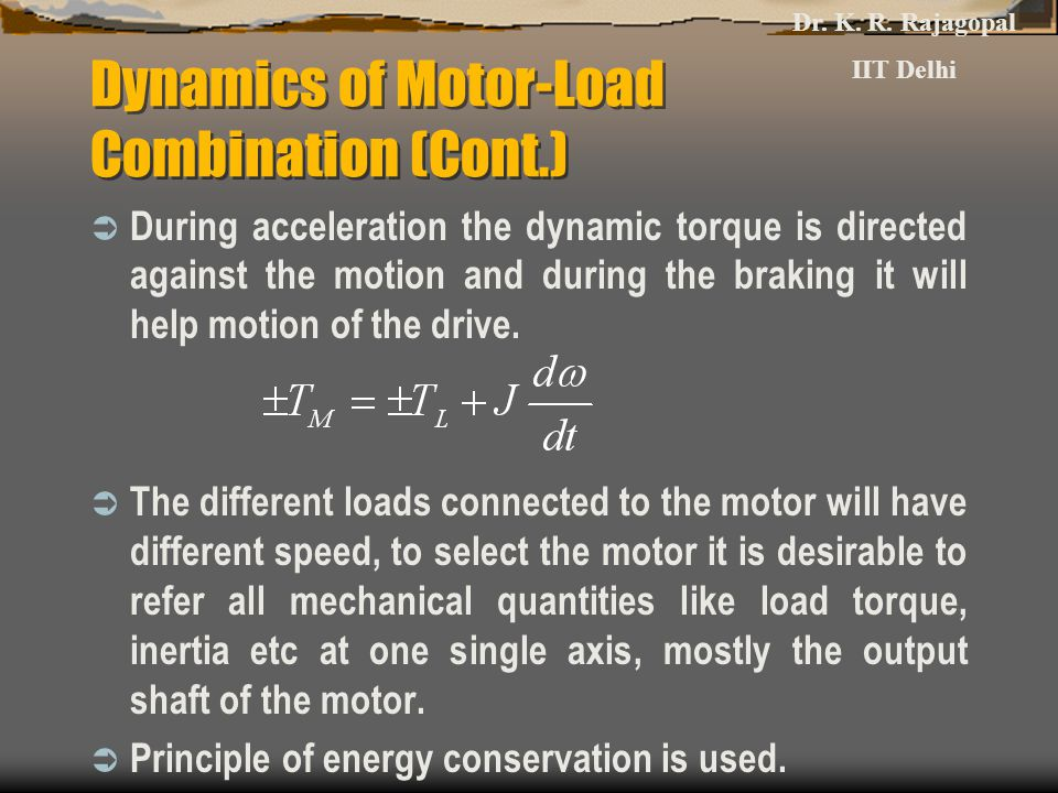 Dynamics of Motor-Load Combination (Cont.)  During acceleration the dynamic torque is directed against the motion and during the braking it will help motion of the drive.