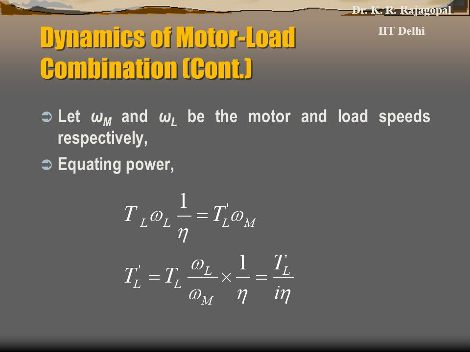 Dynamics of Motor-Load Combination (Cont.)  Let ω M and ω L be the motor and load speeds respectively,  Equating power, Dr.