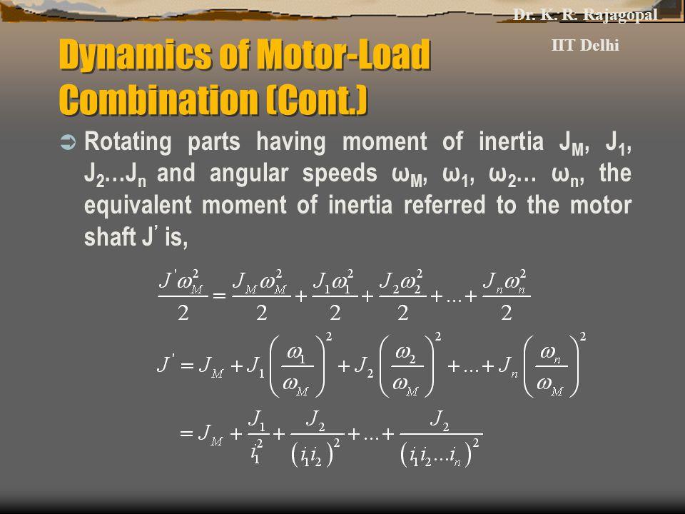 Dynamics of Motor-Load Combination (Cont.)  Rotating parts having moment of inertia J M, J 1, J 2 …J n and angular speeds ω M, ω 1, ω 2 … ω n, the eq