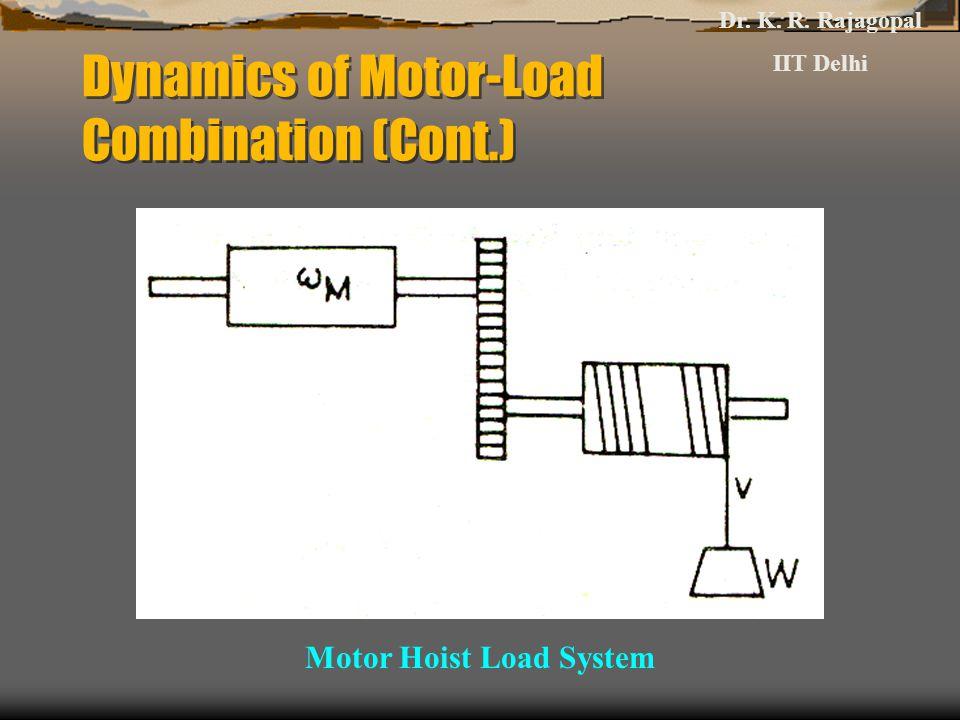 Dynamics of Motor-Load Combination (Cont.) Motor Hoist Load System Dr. K. R. Rajagopal IIT Delhi