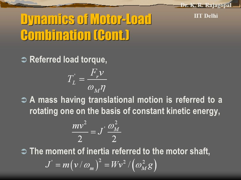 Dynamics of Motor-Load Combination (Cont.)  Referred load torque,  A mass having translational motion is referred to a rotating one on the basis of constant kinetic energy,  The moment of inertia referred to the motor shaft, Dr.