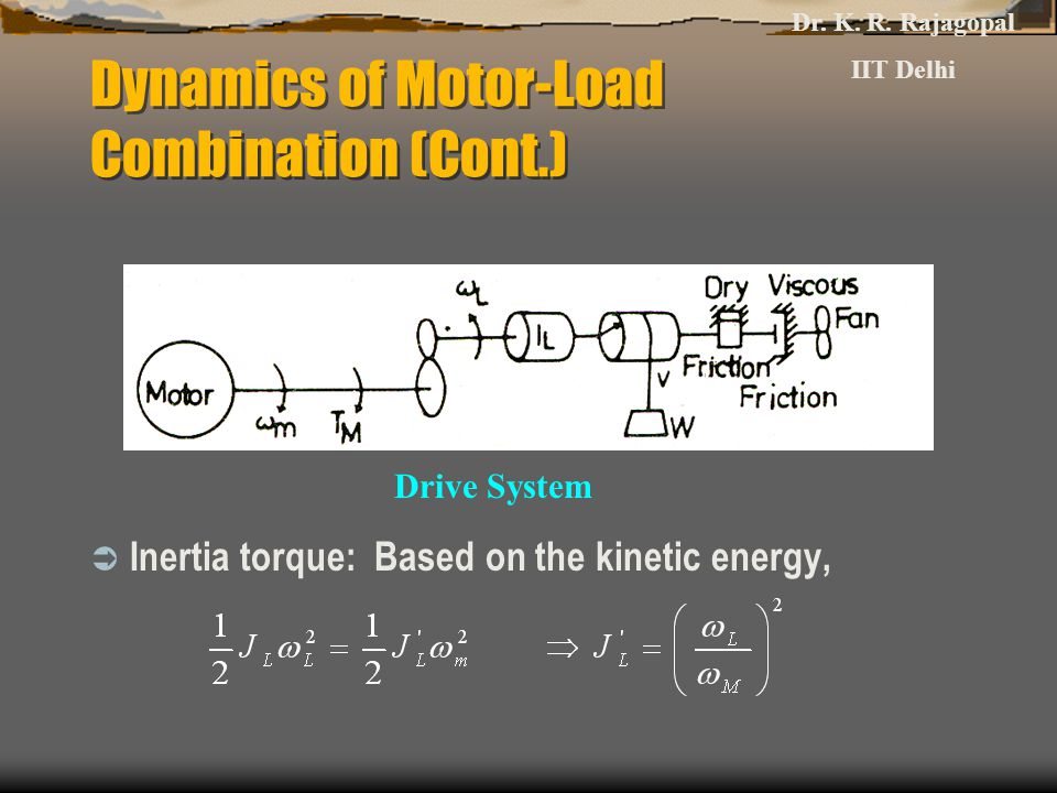 Dynamics of Motor-Load Combination (Cont.)  Inertia torque: Based on the kinetic energy, Drive System Dr. K. R. Rajagopal IIT Delhi