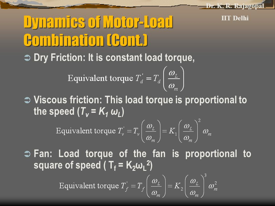 Dynamics of Motor-Load Combination (Cont.)  Dry Friction: It is constant load torque,  Viscous friction: This load torque is proportional to the speed ( T v = K 1 ω L )  Fan: Load torque of the fan is proportional to square of speed ( T f = K 2 ω L 2 ) Dr.