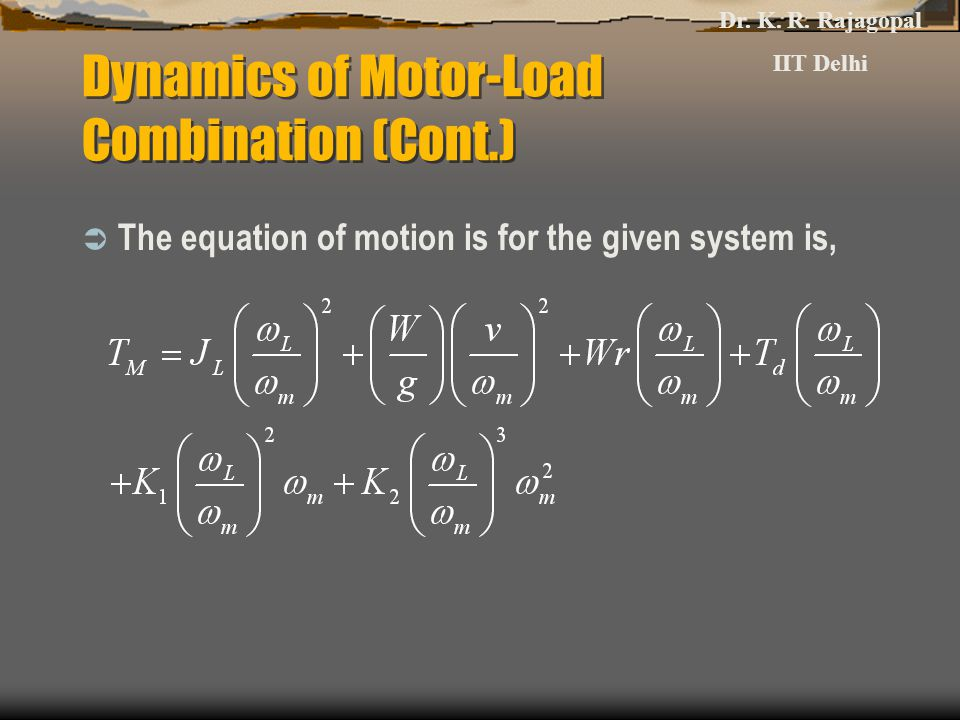 Dynamics of Motor-Load Combination (Cont.)  The equation of motion is for the given system is, Dr.