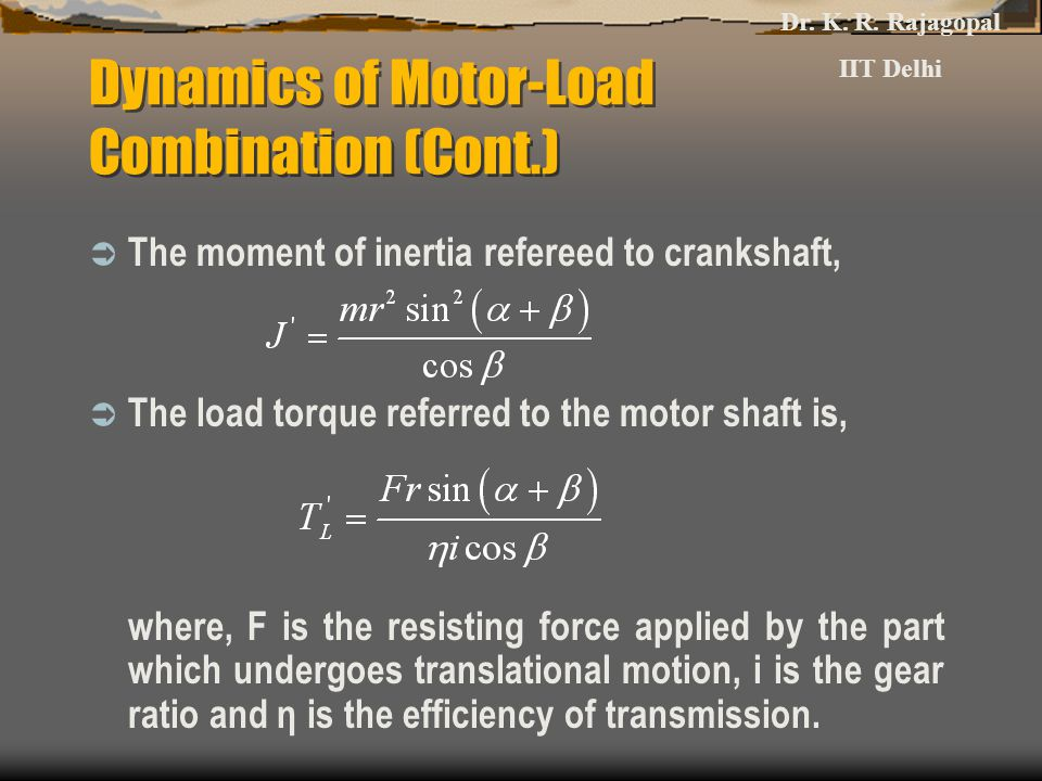 Dynamics of Motor-Load Combination (Cont.)  The moment of inertia refereed to crankshaft,  The load torque referred to the motor shaft is, where, F is the resisting force applied by the part which undergoes translational motion, i is the gear ratio and η is the efficiency of transmission.