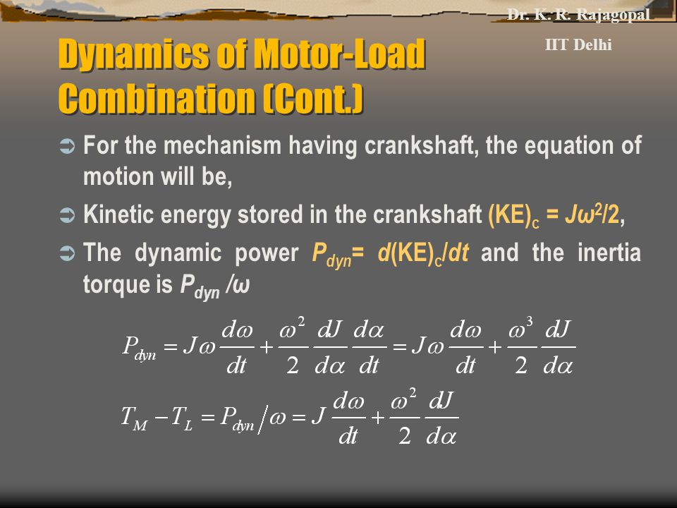 Dynamics of Motor-Load Combination (Cont.)  For the mechanism having crankshaft, the equation of motion will be,  Kinetic energy stored in the crankshaft (KE) c = Jω 2 /2,  The dynamic power P dyn = d (KE) c / dt and the inertia torque is P dyn /ω Dr.
