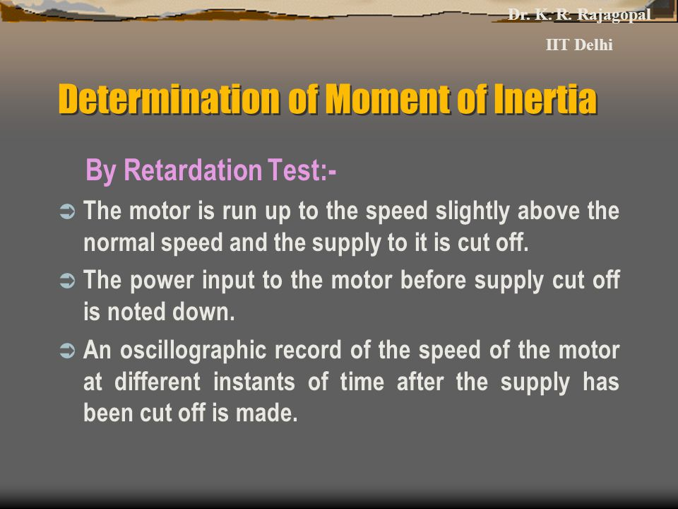 Determination of Moment of Inertia By Retardation Test:-  The motor is run up to the speed slightly above the normal speed and the supply to it is cut off.