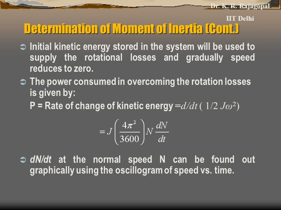 Determination of Moment of Inertia (Cont.)  Initial kinetic energy stored in the system will be used to supply the rotational losses and gradually speed reduces to zero.