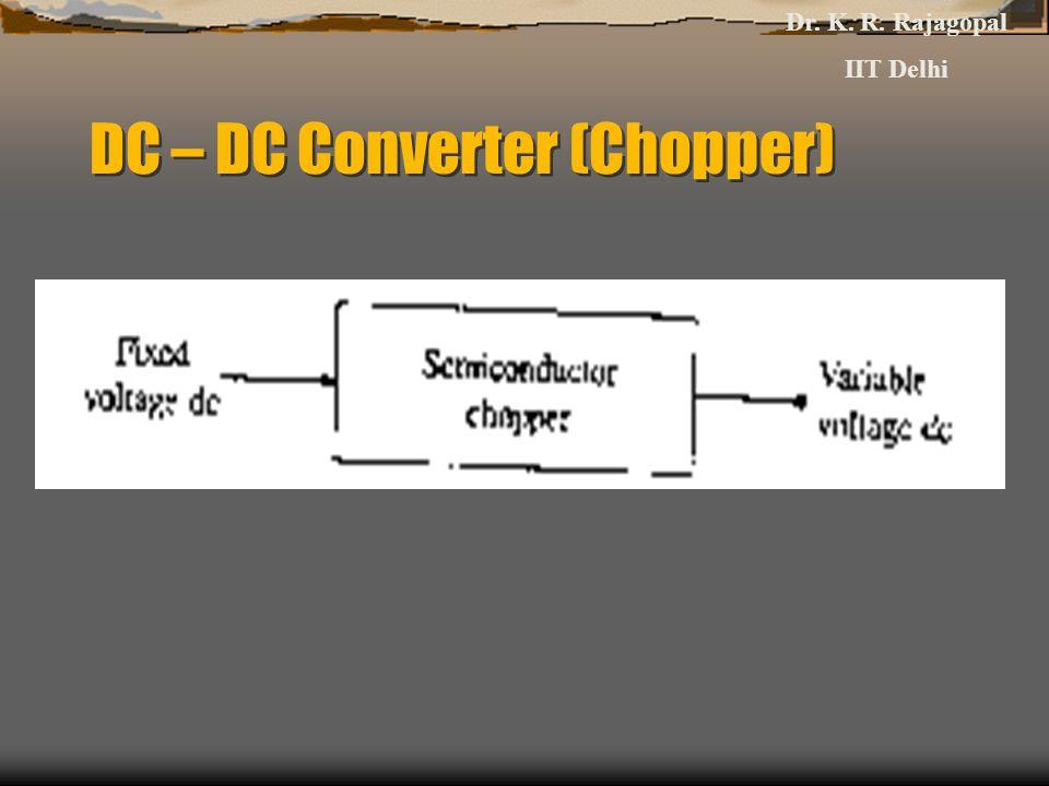 DC – DC Converter (Chopper) Dr. K. R. Rajagopal IIT Delhi