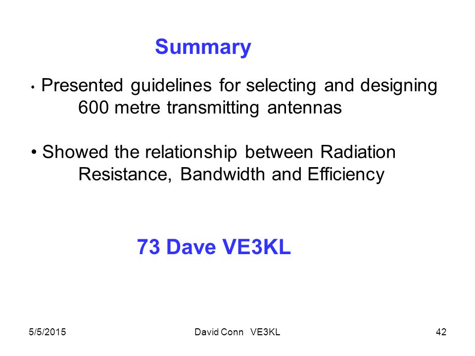 5/5/2015David Conn VE3KL42 Summary Presented guidelines for selecting and designing 600 metre transmitting antennas Showed the relationship between Radiation Resistance, Bandwidth and Efficiency 73 Dave VE3KL