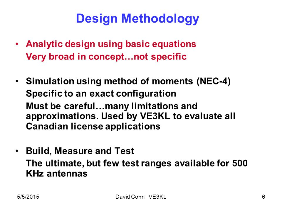 Design Methodology Analytic design using basic equations Very broad in concept…not specific Simulation using method of moments (NEC-4) Specific to an exact configuration Must be careful…many limitations and approximations.