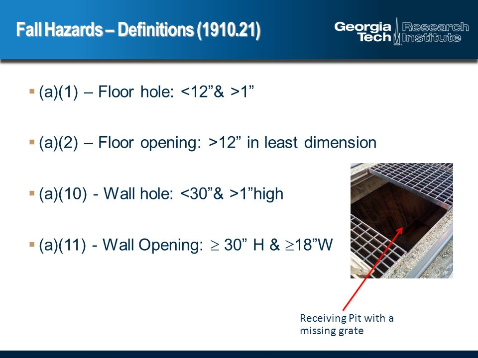  (a)(1) – Floor hole: 1  (a)(2) – Floor opening: >12 in least dimension  (a)(10) - Wall hole: 1 high  (a)(11) - Wall Opening:  30 H &  18 W Fall Hazards – Definitions (1910.21) Receiving Pit with a missing grate