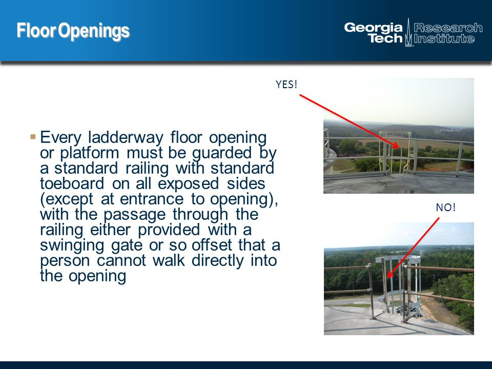  Every ladderway floor opening or platform must be guarded by a standard railing with standard toeboard on all exposed sides (except at entrance to opening), with the passage through the railing either provided with a swinging gate or so offset that a person cannot walk directly into the opening Floor Openings YES.