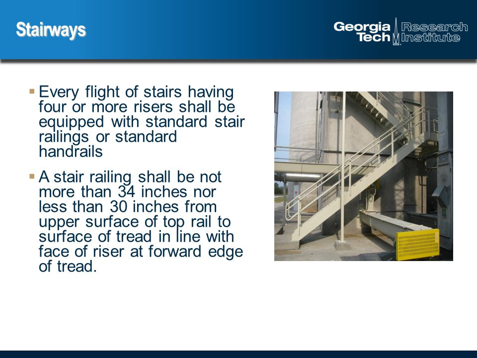  Every flight of stairs having four or more risers shall be equipped with standard stair railings or standard handrails  A stair railing shall be not more than 34 inches nor less than 30 inches from upper surface of top rail to surface of tread in line with face of riser at forward edge of tread.