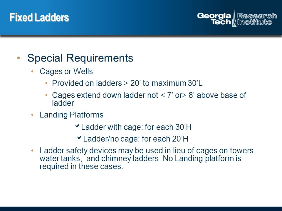 Special Requirements Cages or Wells Provided on ladders > 20' to maximum 30'L Cages extend down ladder not 8' above base of ladder Landing Platforms  Ladder with cage: for each 30'H  Ladder/no cage: for each 20'H Ladder safety devices may be used in lieu of cages on towers, water tanks, and chimney ladders.