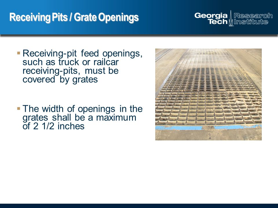  Receiving-pit feed openings, such as truck or railcar receiving-pits, must be covered by grates  The width of openings in the grates shall be a maximum of 2 1/2 inches Receiving Pits / Grate Openings