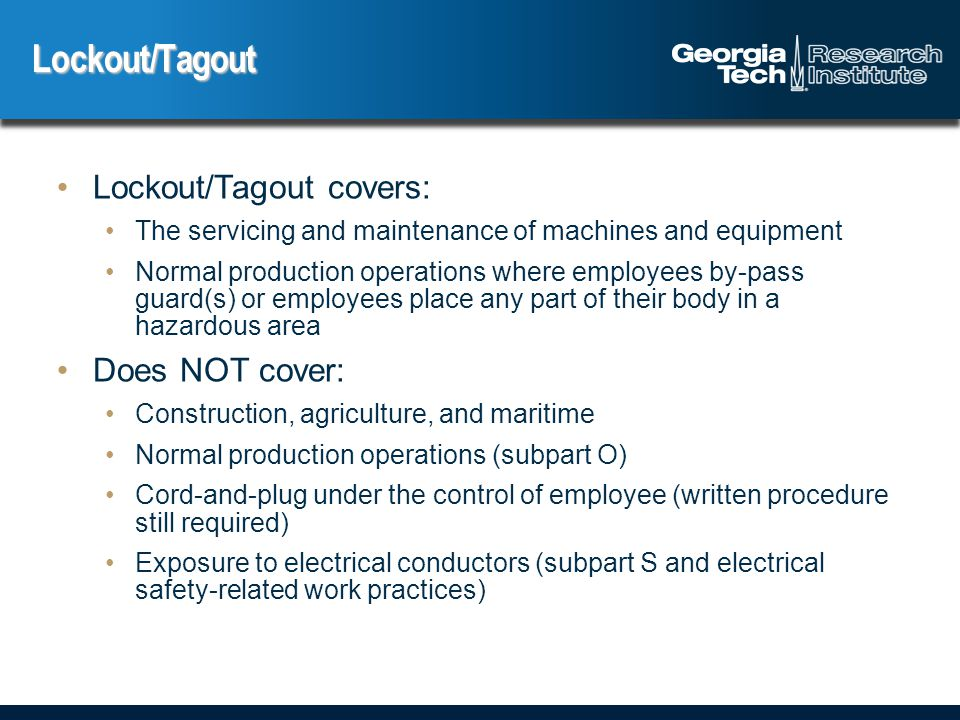 Lockout/Tagout covers: The servicing and maintenance of machines and equipment Normal production operations where employees by-pass guard(s) or employees place any part of their body in a hazardous area Does NOT cover: Construction, agriculture, and maritime Normal production operations (subpart O) Cord-and-plug under the control of employee (written procedure still required) Exposure to electrical conductors (subpart S and electrical safety-related work practices) Lockout/Tagout