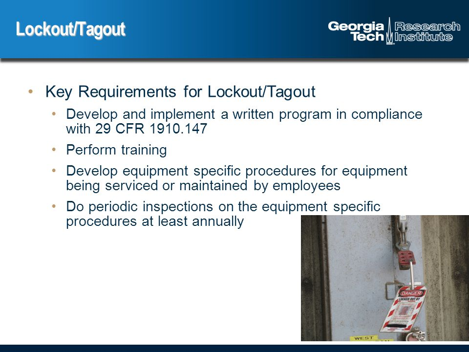 Key Requirements for Lockout/Tagout Develop and implement a written program in compliance with 29 CFR Perform training Develop equipment specific procedures for equipment being serviced or maintained by employees Do periodic inspections on the equipment specific procedures at least annually Lockout/Tagout