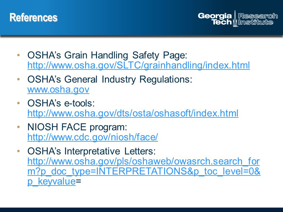 OSHA's Grain Handling Safety Page: http://www.osha.gov/SLTC/grainhandling/index.html http://www.osha.gov/SLTC/grainhandling/index.html OSHA's General Industry Regulations: www.osha.gov www.osha.gov OSHA's e-tools: http://www.osha.gov/dts/osta/oshasoft/index.html http://www.osha.gov/dts/osta/oshasoft/index.html NIOSH FACE program: http://www.cdc.gov/niosh/face/ http://www.cdc.gov/niosh/face/ OSHA's Interpretative Letters: http://www.osha.gov/pls/oshaweb/owasrch.search_for m p_doc_type=INTERPRETATIONS&p_toc_level=0& p_keyvalue= http://www.osha.gov/pls/oshaweb/owasrch.search_for m p_doc_type=INTERPRETATIONS&p_toc_level=0& p_keyvalue References