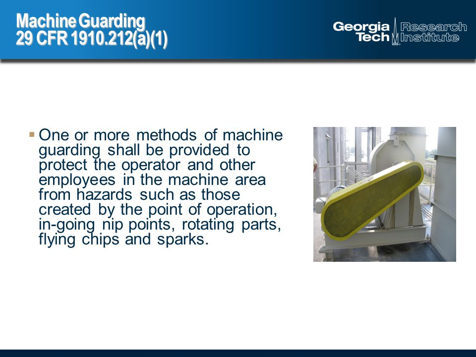  One or more methods of machine guarding shall be provided to protect the operator and other employees in the machine area from hazards such as those created by the point of operation, in-going nip points, rotating parts, flying chips and sparks.