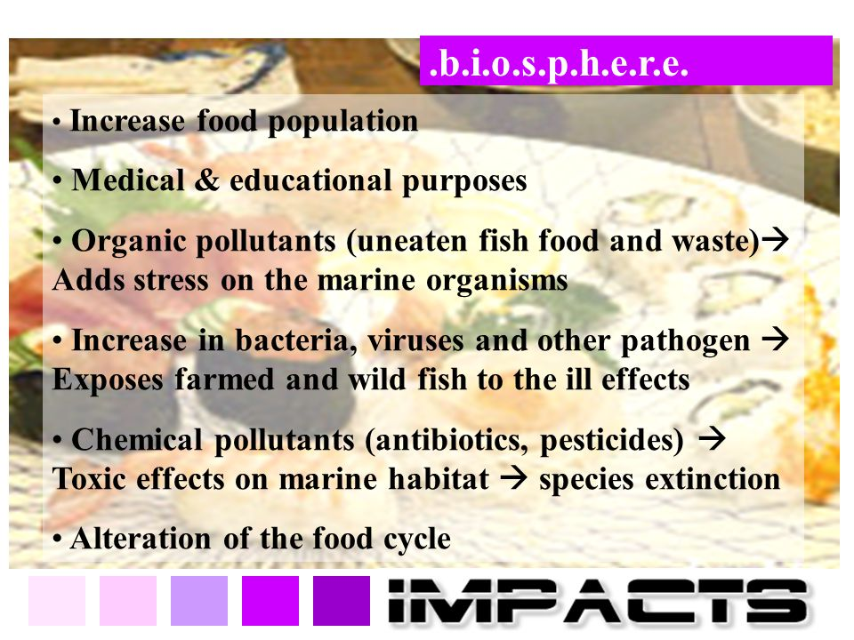 .b.i.o.s.p.h.e.r.e. Increase food population Medical & educational purposes Organic pollutants (uneaten fish food and waste)  Adds stress on the mari