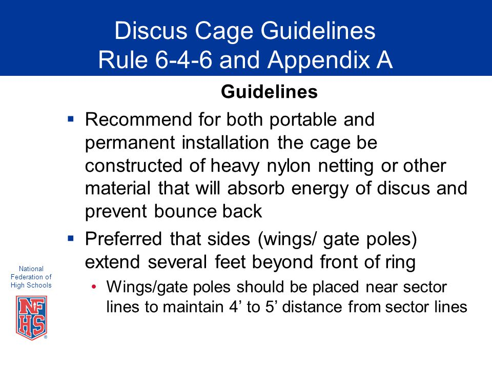 National Federation of High Schools Discus Cage Guidelines Rule 6-4-6 and Appendix A Guidelines  Recommend for both portable and permanent installation the cage be constructed of heavy nylon netting or other material that will absorb energy of discus and prevent bounce back  Preferred that sides (wings/ gate poles) extend several feet beyond front of ring Wings/gate poles should be placed near sector lines to maintain 4' to 5' distance from sector lines