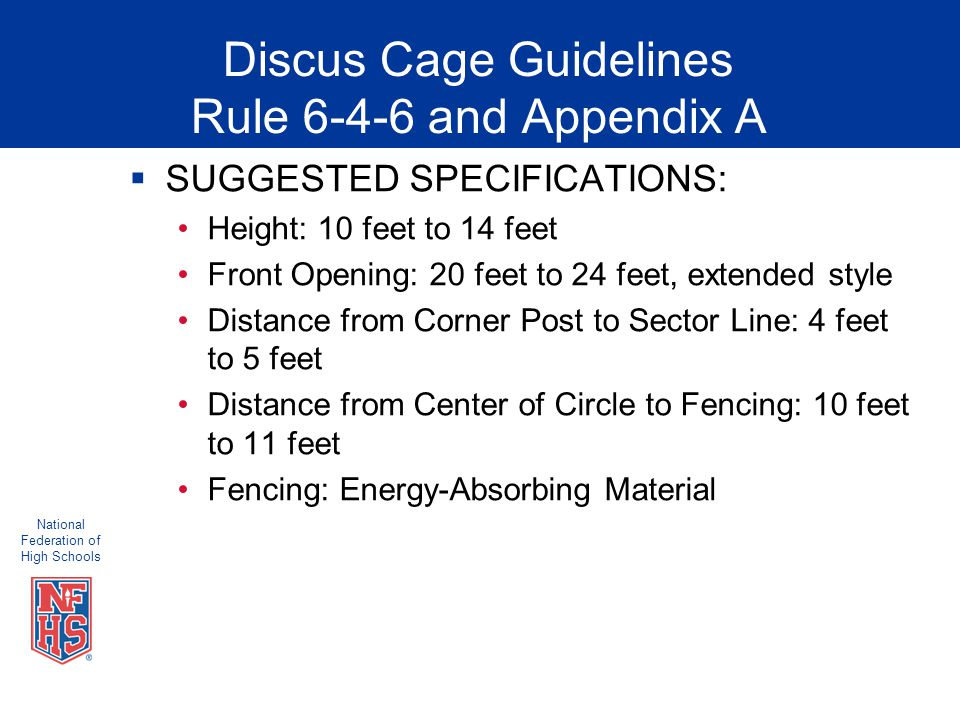 National Federation of High Schools Discus Cage Guidelines Rule 6-4-6 and Appendix A  SUGGESTED SPECIFICATIONS: Height: 10 feet to 14 feet Front Opening: 20 feet to 24 feet, extended style Distance from Corner Post to Sector Line: 4 feet to 5 feet Distance from Center of Circle to Fencing: 10 feet to 11 feet Fencing: Energy-Absorbing Material