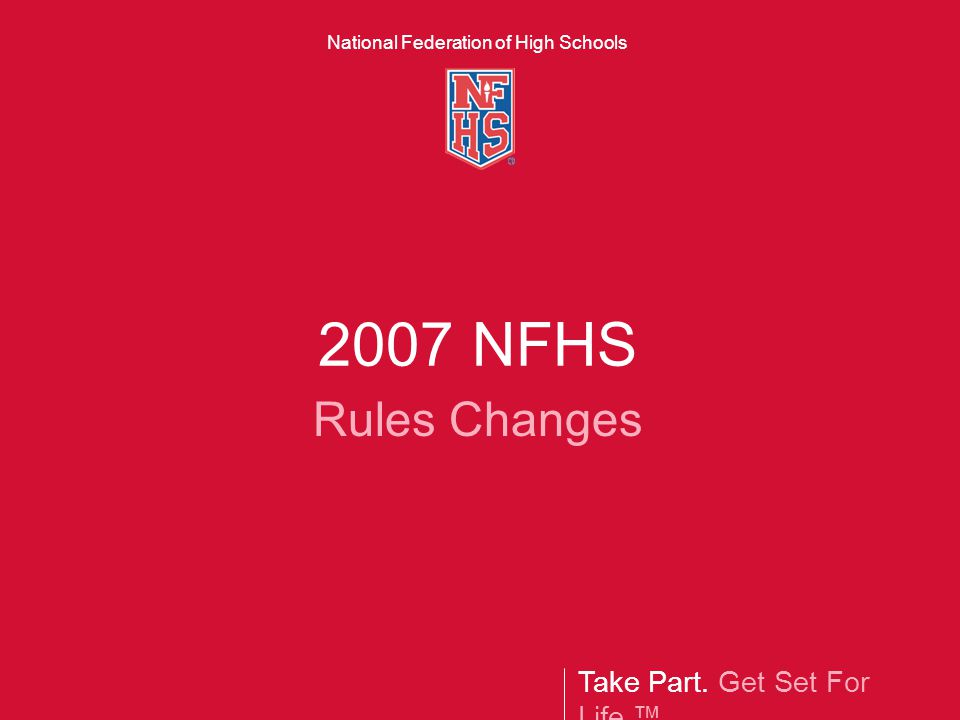 Take Part. Get Set For Life.™ National Federation of High Schools 2007 NFHS Rules Changes