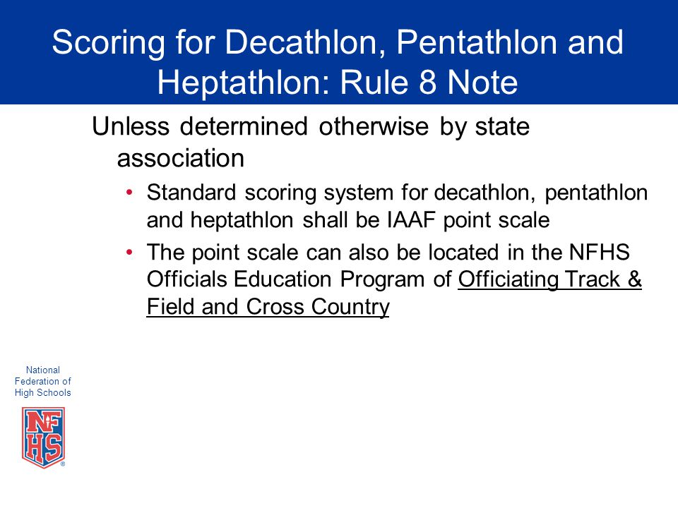 National Federation of High Schools Scoring for Decathlon, Pentathlon and Heptathlon: Rule 8 Note Unless determined otherwise by state association Standard scoring system for decathlon, pentathlon and heptathlon shall be IAAF point scale The point scale can also be located in the NFHS Officials Education Program of Officiating Track & Field and Cross Country