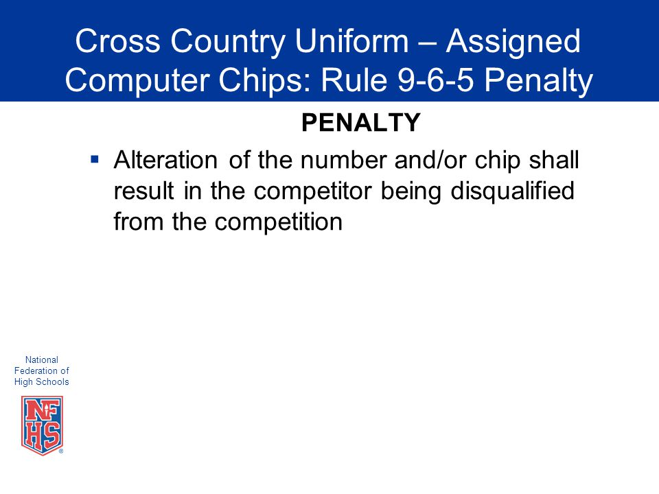 National Federation of High Schools Cross Country Uniform – Assigned Computer Chips: Rule 9-6-5 Penalty PENALTY  Alteration of the number and/or chip shall result in the competitor being disqualified from the competition